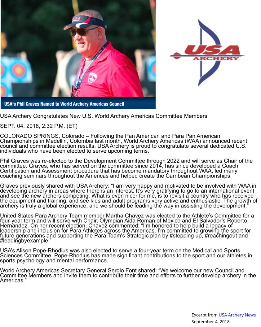 "USA Archery Congratulates New U.S. World Archery Americas Committee Members  SEPT. 04, 2018, 2:32 P.M. (ET)  COLORADO SPRINGS, Colorado – Following the Pan American and Para Pan American Championships in Medellin, Colombia last month, World Archery Americas (WAA) announced recent council and committee election results. USA Archery is proud to congratulate several dedicated U.S. individuals who have been elected to serve upcoming terms.  Phil Graves was re-elected to the Development Committee through 2022 and will serve as Chair of the committee. Graves, who has served on the committee since 2014, has since developed a Coach Certification and Assessment procedure that has become mandatory throughout WAA, led many coaching seminars throughout the Americas and helped create the Carribean Championships.  Graves previously shared with USA Archery: ""I am very happy and motivated to be involved with WAA in developing archery in areas where there is an interest. It's very gratifying to go to an international event and see the new archers competing. What is even nicer for me, is to revisit a country who has received the equipment and training, and see kids and adult programs very active and enthusiastic. The growth of archery is truly a global experience, and we should be leading the way in assisting the development.""  United States Para Archery Team member Martha Chavez was elected to the Athlete's Committee for a four-year term and will serve with Chair, Olympian Aida Roman of Mexico and El Salvador's Roberto Hernandez. On her recent election, Chavez commented: ""I'm honored to help build a legacy of leadership and inclusion for Para Athletes across the Americas. I'm committed to growing the sport for future generations and supporting the Para Team's Strategic plan by #stepping up, #reachingout and #leadingbyexample.""  USA's Alison Pope-Rhodius was also elected to serve a four-year term on the Medical and Sports Sciences Committee. Pope-Rhodius has made significant contributions to the sport and our athletes in sports psychology and mental performance.  World Archery Americas Secretary General Sergio Font shared: ""We welcome our new Council and Committee Members and invite them to contribute their time and efforts to further develop archery in the Americas."" Excerpt from USA Archery News September 4, 2018"